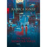 In noua noastra viata - Raluca Ignat, editura Paralela 45