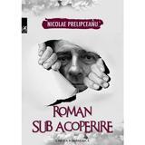 Roman sub acoperire - Nicolae Prelipceanu, editura Cartea Romaneasca