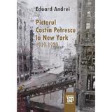 Pictorul Costin Petrescu la New York 1919-1920 - Eduard Andrei, editura Paideia