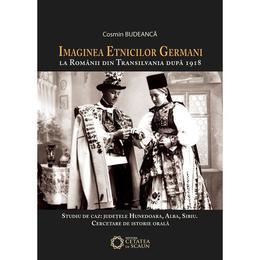 Imaginea etnicilor germani la romanii din Transilvania dupa 1918: judetul Hunedoara: interviuri - Cosmin Budeanca, editura Cetatea De Scaun
