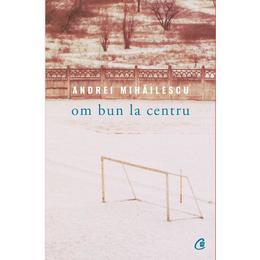 Om bun la centru - Andrei Mihailescu, editura Curtea Veche