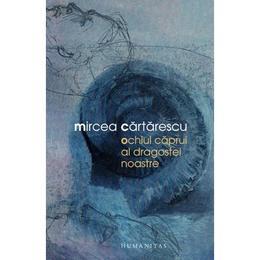 Ochiul caprui al dragostei noastre - Mircea Cartarescu, editura Humanitas