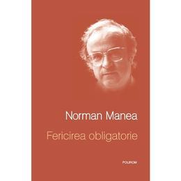 Fericirea obligatorie - Norman Manea, editura Polirom