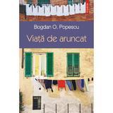 Viata de aruncat - Bogdan O. Popescu, editura Polirom