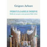 Periculoasele derive - Grigore Arbore, editura Scoala Ardeleana