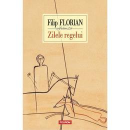 Zilele regelui - Filip Florian, editura Polirom
