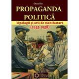 Propaganda politica. Tipologii si arii de manifestare (1945-1958) - Oana Ilie, editura Cetatea De Scaun
