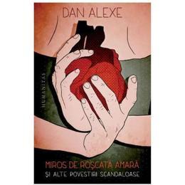 Miros de roscata amara si alte povestiri scandaloase - Dan Alexe, editura Humanitas