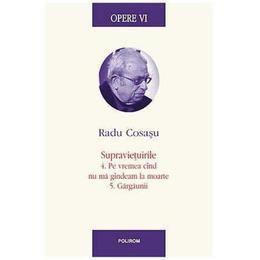 Opere VI: Radu Cosasu - Supravietuirile 4. Pe vremea cand nu ma gandeam la moarte 5. Gargaunii, editura Polirom