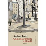 Cum incarunteste o blonda - Adriana Bittel, editura Humanitas