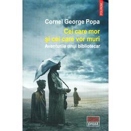 Cei care mor si cei care vor muri - Cornel George Popa, editura Polirom