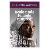 Acolo unde femeile sunt regi - Christie Watson, editura Trei