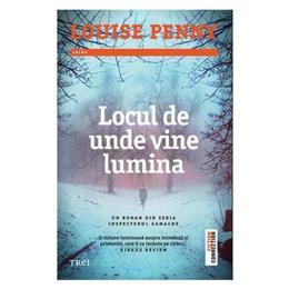 Locul de unde vine lumina - Louise Penny, editura Trei