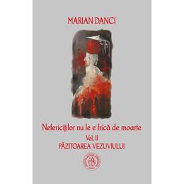 Nefericitilor nu le e frica de moarte. vol. 2 Pazitoarea Vezuviului - Marian Danci, editura Scoala Ardeleana