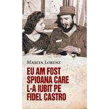 Eu am fost spioana care l-a iubit pe Fidel Castro - Marita Lorenz, editura Rao