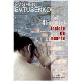 Sa nu mori inainte de moarte - Evgheni Evtusenko, editura Cd Press