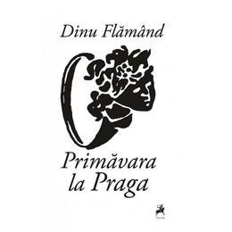 Primavara la Praga - Dinu Flamand, editura Tracus Arte