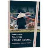 Psihologia Si Mintea Economica - Robert L. Leahy, editura Asociatia De Stiinte Cognitive Din Romania