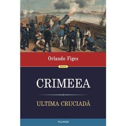Crimeea. Ultima cruciada - Orlando Figes, editura Polirom