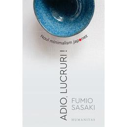 Adio, lucruri! Noul minimalism japonez - Fumio Sasaki, editura Humanitas