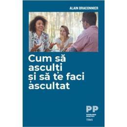 Cum sa asculti si sa te faci ascultat - Alain Braconnier, editura Trei