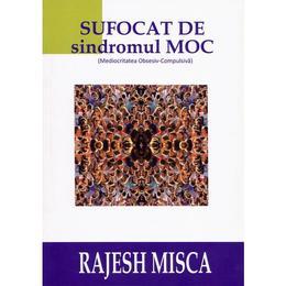 Sufocat de sindromul M.O.C - Rajesh Misca, editura Bmi