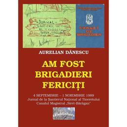 Am fost brigadieri fericiti - Aurelian Danescu, editura Epublishers