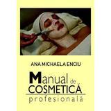 Manual de cosmetica profesionala - Ana Michaela Enciu, editura Epublishers
