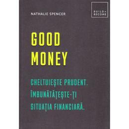Good money. Cheltuieste prudent. Inbunatateste-ti situatia financiara - Nathalie Spencer, editura Didactica Publishing House