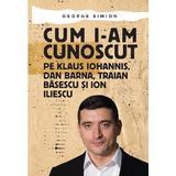 Cum i-am cunoscut pe Klaus Iohannis, Dan Barna, Traian Basescu și Ion Iliescu - George Simion, editura Letras