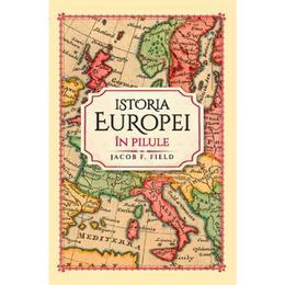 Istoria Europei in pilule - Jacob F. Field, editura Litera