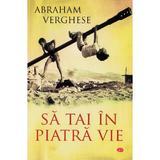 Sa tai in piatra vie - Abraham Verghese, editura Litera