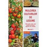 Mulcirea culturilor de legume - Blaise Leclerc, Jean-Jacques Raynal, editura Mast