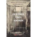 Destinul unui anonim - Mihai (Balint) Papp, Maria Metco, editura Eikon