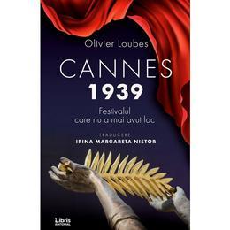 Cannes 1939. Festivalul care nu a mai avut loc - Olivier Loubes, editura Libris Editorial