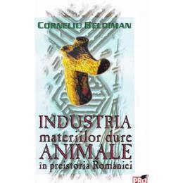 Industria materiilor dure animale in preistoria Romaniei - Corneliu Beldiman, editura Pro Universitaria