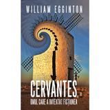 Cervantes, omul care a inventat fictiunea - William Egginton, editura Rao