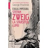 Exilul imposibil. Stefan Zweig la sfarsitul lumii - George Prochnik, editura Humanitas