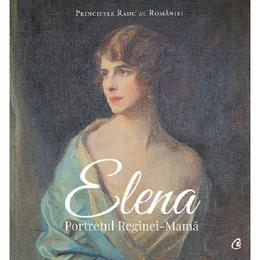 Elena. Portretul Reginei-Mama - Principele Radu al Romaniei, editura Curtea Veche