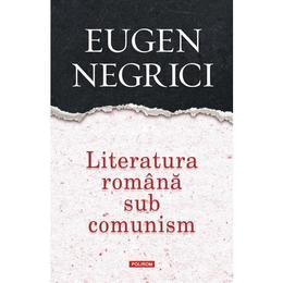 Literatura romana sub comunism - Eugen Negrici, editura Polirom
