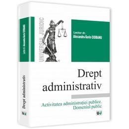 Drept Administrativ.activitatea Administratiei Publice. Domeniul Public - Alexandru-Sorin Ciobanu, editura Universul Juridic