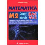 Bac 2015 Matematica M2 Subiecte Rezolvate  - Ion Bucur Popescu, editura Carminis
