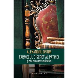 Farmecul discret al patinei si alte mici istorii - Alexandru Ofrim, editura Humanitas