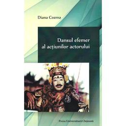 Dansul efemer al actiunilor actorului - Diana Cozma, editura Presa Universitara Clujeana