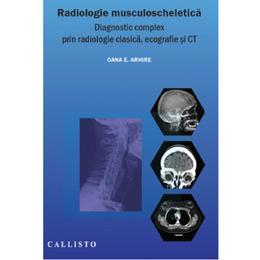 Radiologie musculoscheletica - Oana E. Arhire, editura Callisto