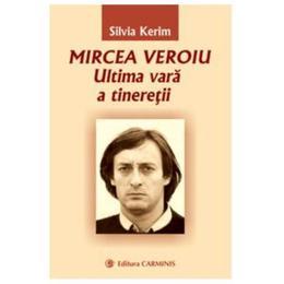 Mircea Veroiu. Ultima vara a tineretii - Silvia Kerim, editura Carminis