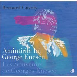 Amintirile lui George Enescu/ Les Souvenirs de Georges Enesco - Bernard Gavoty, editura Curtea Veche