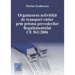Organizarea activitatii de transport rutier prin prisma prevederilor Regulamentului CE 561 din 2006 - Marius Teodorescu, editura C.h. Beck