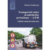 Transportul rutier al marfurilor periculoase. Ghidul conducatorului auto - Marius Teodorescu, editura C.h. Beck