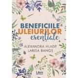 Beneficiile uleiurilor esentiale - Alexandra Hlade, Larisa Bangs, editura Libris Editorial
